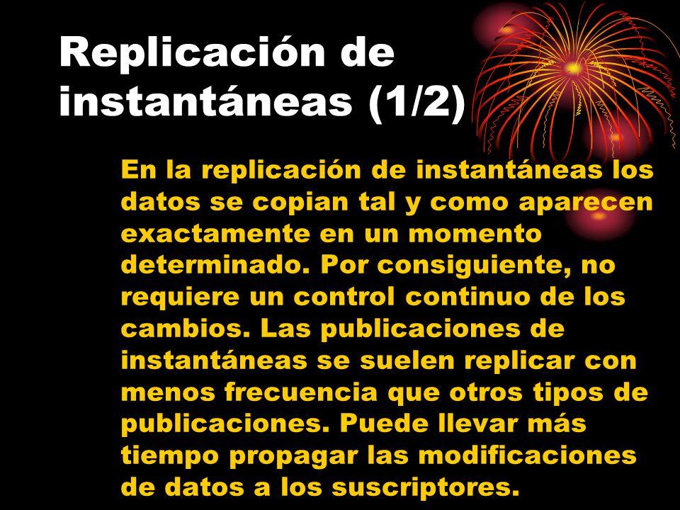 Replicación de instantáneas (1/2) En la replicación de instantáneas los datos se copian tal y como aparecen exactamente en un momento determinado.