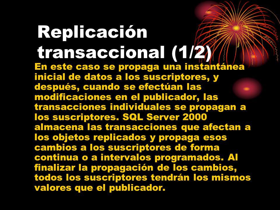 Replicación transaccional (1/2) En este caso se propaga una instantánea inicial de datos a los suscriptores, y después, cuando se efectúan las modificaciones en el publicador, las transacciones individuales se propagan a los suscriptores.
