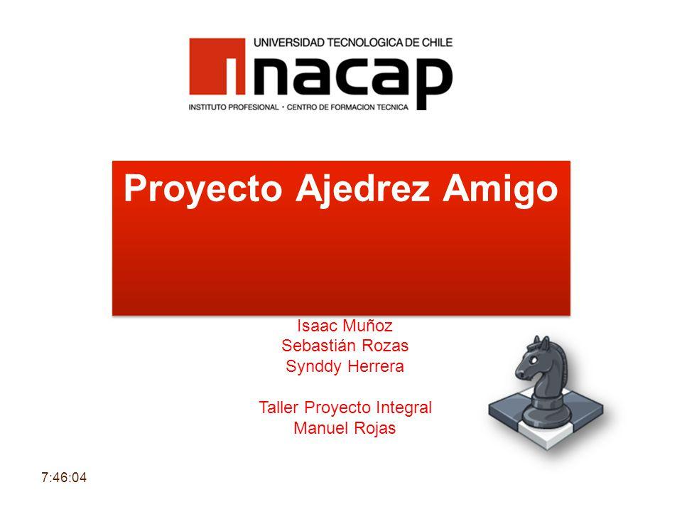 Proyecto Ajedrez Amigo Isaac Muñoz Sebastián Rozas Synddy Herrera Taller Proyecto Integral Manuel Rojas 7:47:43