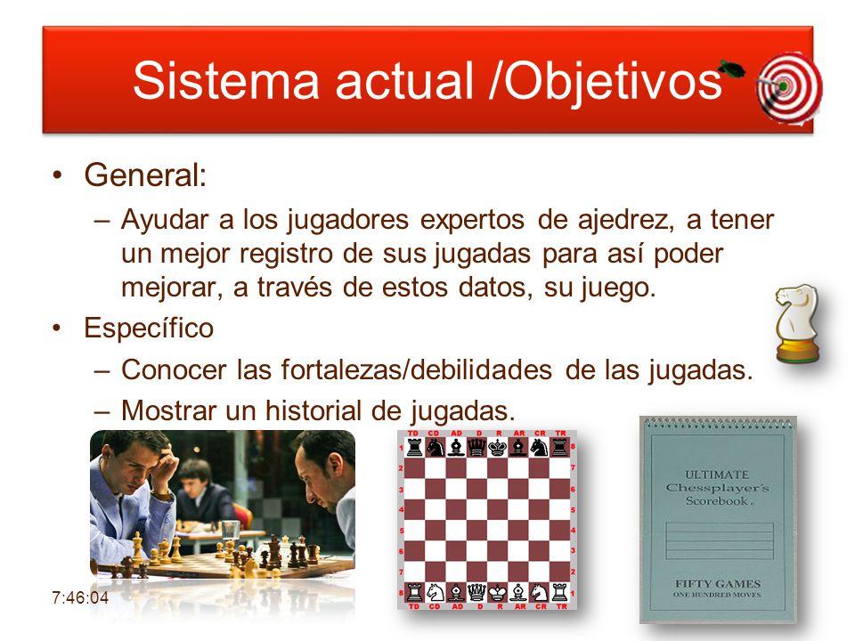 Sistema actual /Objetivos General: –Ayudar a los jugadores expertos de ajedrez, a tener un mejor registro de sus jugadas para así poder mejorar, a través de estos datos, su juego.