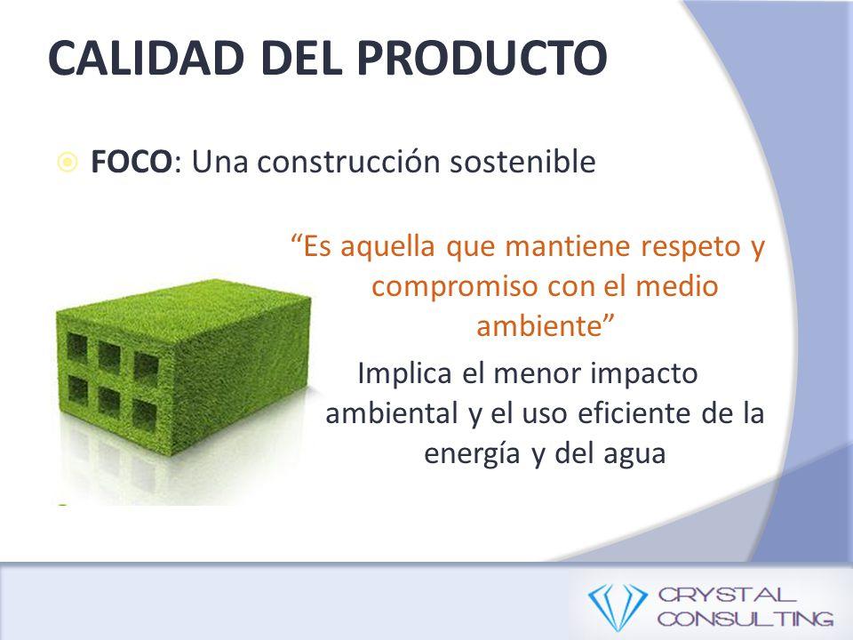 CALIDAD DEL PRODUCTO FOCO: Una construcción sostenible Es aquella que mantiene respeto y compromiso con el medio ambiente Implica el menor impacto ambiental y el uso eficiente de la energía y del agua