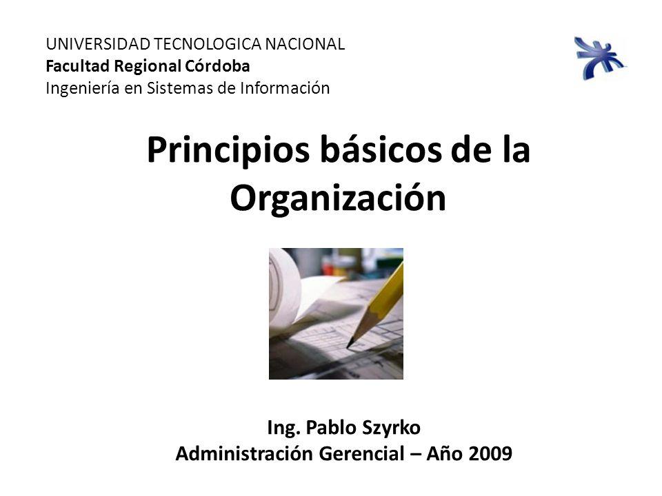 Principios básicos de la Organización UNIVERSIDAD TECNOLOGICA NACIONAL Facultad Regional Córdoba Ingeniería en Sistemas de Información Ing. Pablo Szyr