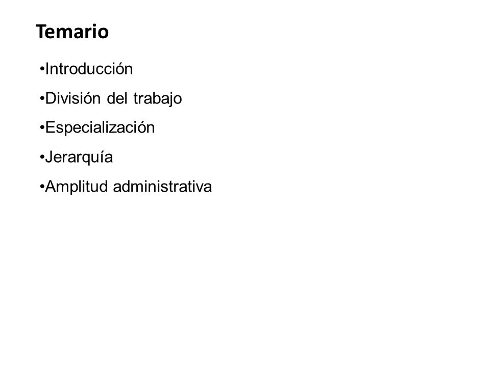 Temario Introducción División del trabajo Especialización Jerarquía Amplitud administrativa