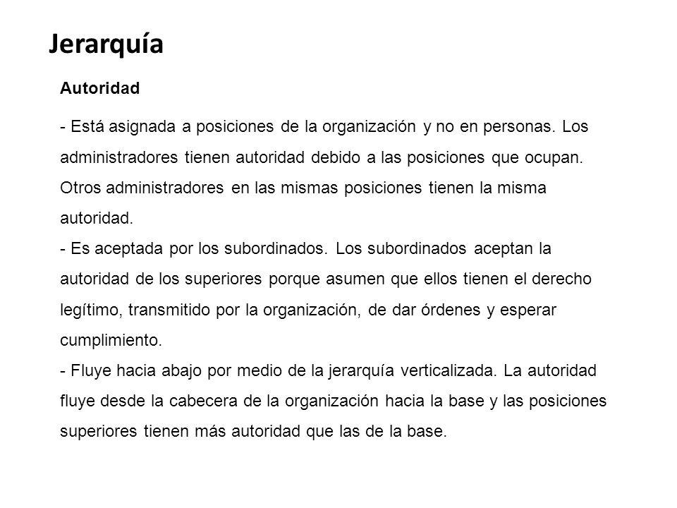 Jerarquía Autoridad - Está asignada a posiciones de la organización y no en personas. Los administradores tienen autoridad debido a las posiciones que