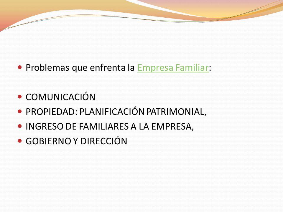 Problemas que enfrenta la Empresa Familiar:Empresa Familiar COMUNICACIÓN PROPIEDAD: PLANIFICACIÓN PATRIMONIAL, INGRESO DE FAMILIARES A LA EMPRESA, GOB
