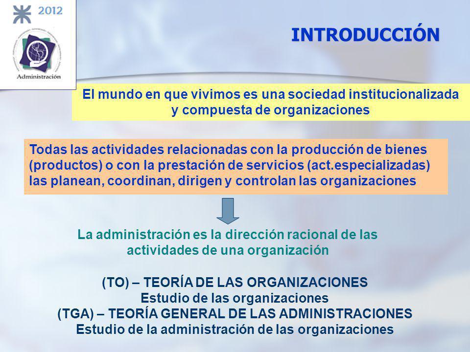 INTRODUCCIÓN Todas las actividades relacionadas con la producción de bienes (productos) o con la prestación de servicios (act.especializadas) las planean, coordinan, dirigen y controlan las organizaciones El mundo en que vivimos es una sociedad institucionalizada y compuesta de organizaciones La administración es la dirección racional de las actividades de una organización (TO) – TEORÍA DE LAS ORGANIZACIONES Estudio de las organizaciones (TGA) – TEORÍA GENERAL DE LAS ADMINISTRACIONES Estudio de la administración de las organizaciones