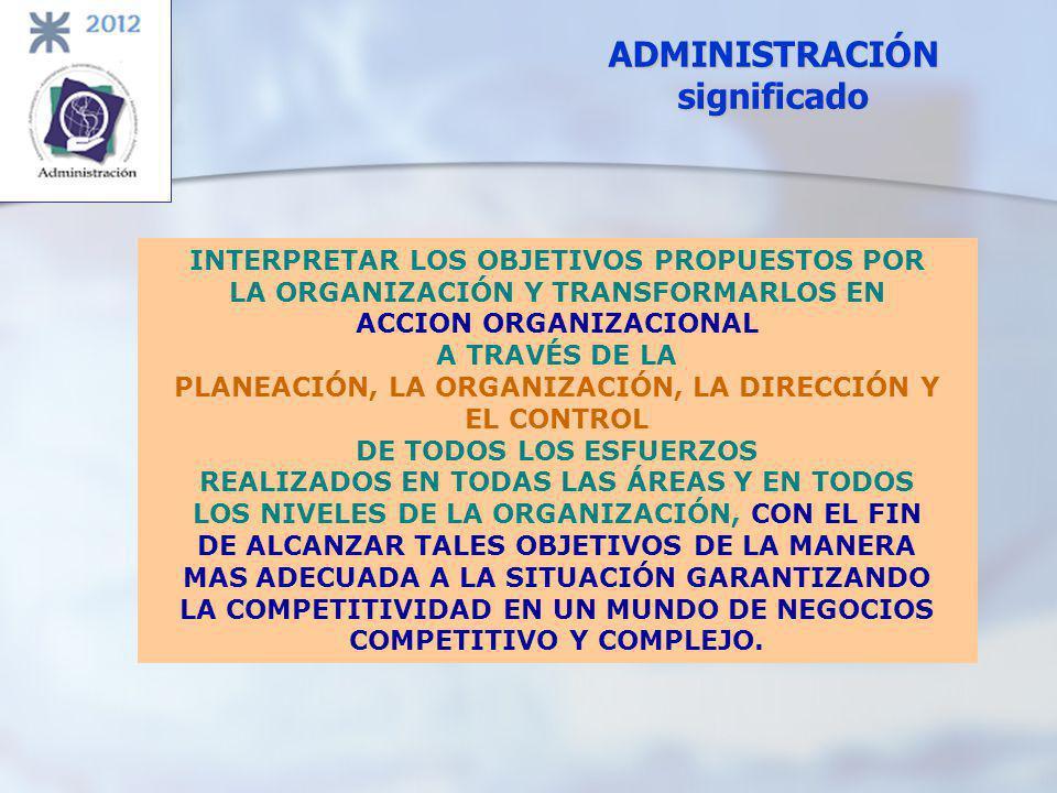 ADMINISTRACIÓN significado INTERPRETAR LOS OBJETIVOS PROPUESTOS POR LA ORGANIZACIÓN Y TRANSFORMARLOS EN ACCION ORGANIZACIONAL A TRAVÉS DE LA PLANEACIÓ