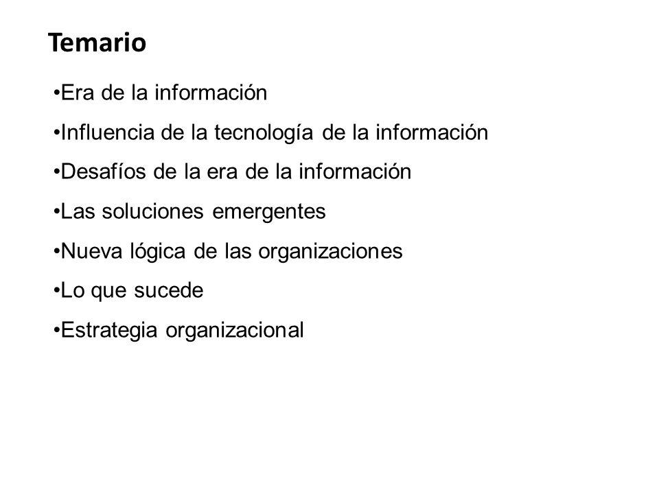 Temario Era de la información Influencia de la tecnología de la información Desafíos de la era de la información Las soluciones emergentes Nueva lógica de las organizaciones Lo que sucede Estrategia organizacional