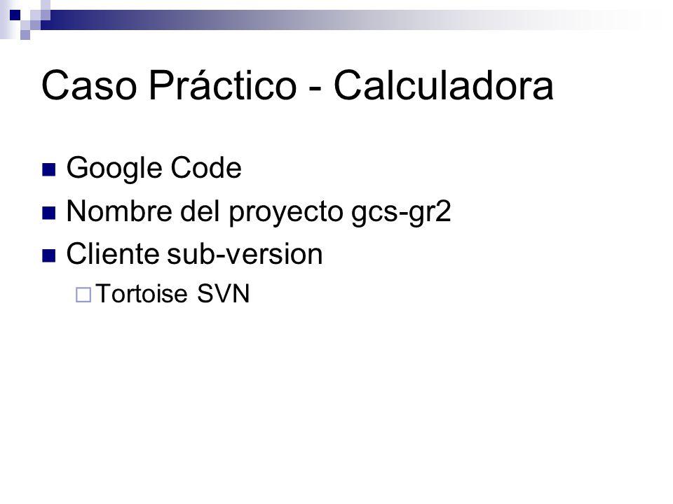 Caso Práctico - Calculadora Google Code Nombre del proyecto gcs-gr2 Cliente sub-version Tortoise SVN