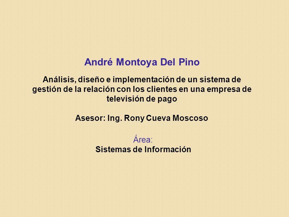 André Montoya Del Pino Análisis, diseño e implementación de un sistema de gestión de la relación con los clientes en una empresa de televisión de pago Asesor: Ing.
