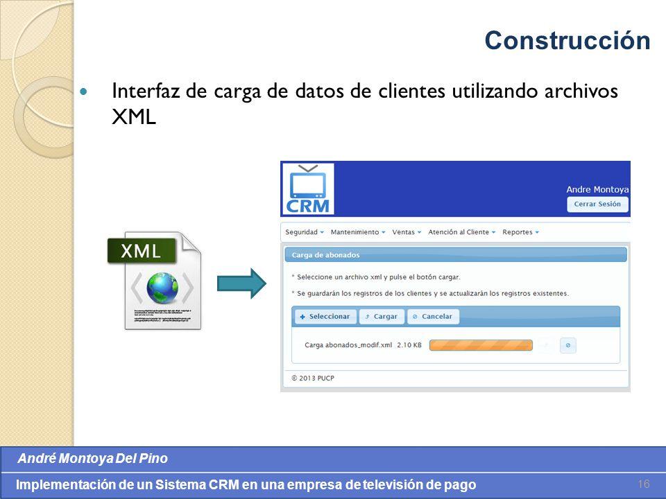 Valores: Integridade, Comprometimento, Cooperação, Inovação e Eqüidade André Montoya Del Pino Implementación de un Sistema CRM en una empresa de televisión de pago Interfaz de carga de datos de clientes utilizando archivos XML 16 Construcción