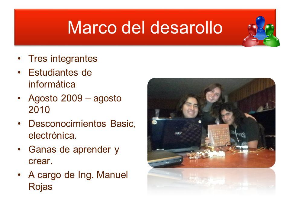Tres integrantes Estudiantes de informática Agosto 2009 – agosto 2010 Desconocimientos Basic, electrónica.