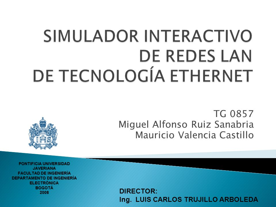 TG 0857 Miguel Alfonso Ruiz Sanabria Mauricio Valencia Castillo DIRECTOR: Ing. LUIS CARLOS TRUJILLO ARBOLEDA PONTIFICIA UNIVERSIDAD JAVERIANA FACULTAD