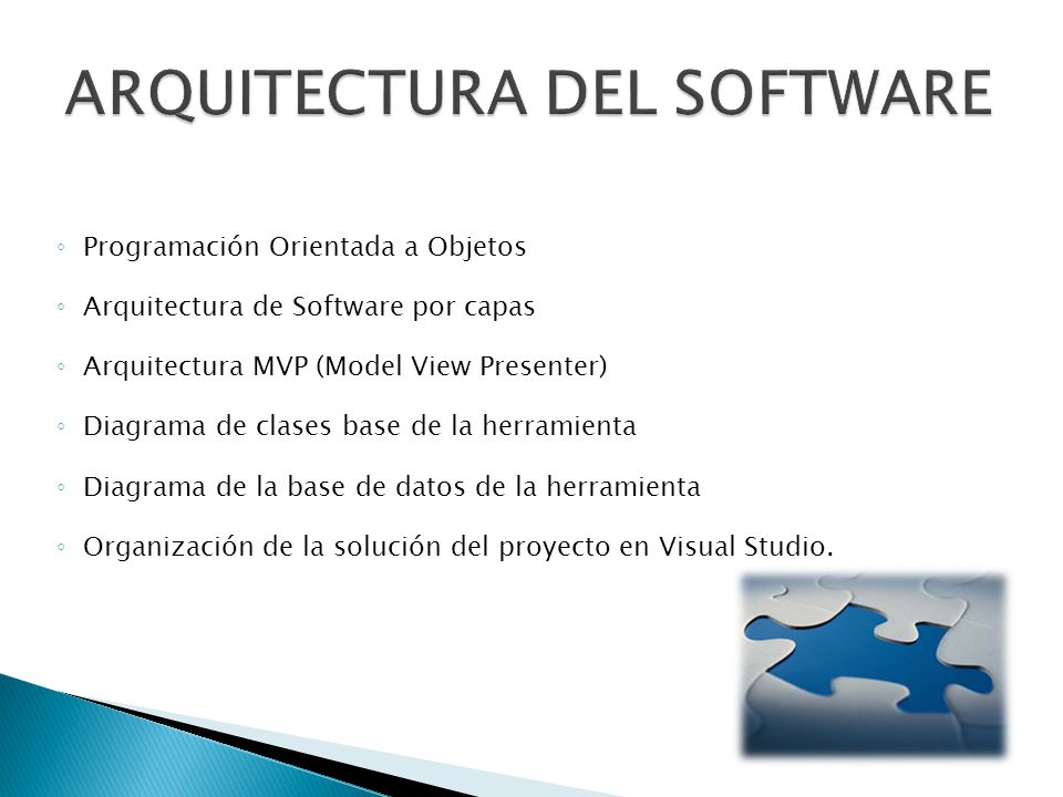 Programación Orientada a Objetos Arquitectura de Software por capas Arquitectura MVP (Model View Presenter) Diagrama de clases base de la herramienta Diagrama de la base de datos de la herramienta Organización de la solución del proyecto en Visual Studio.