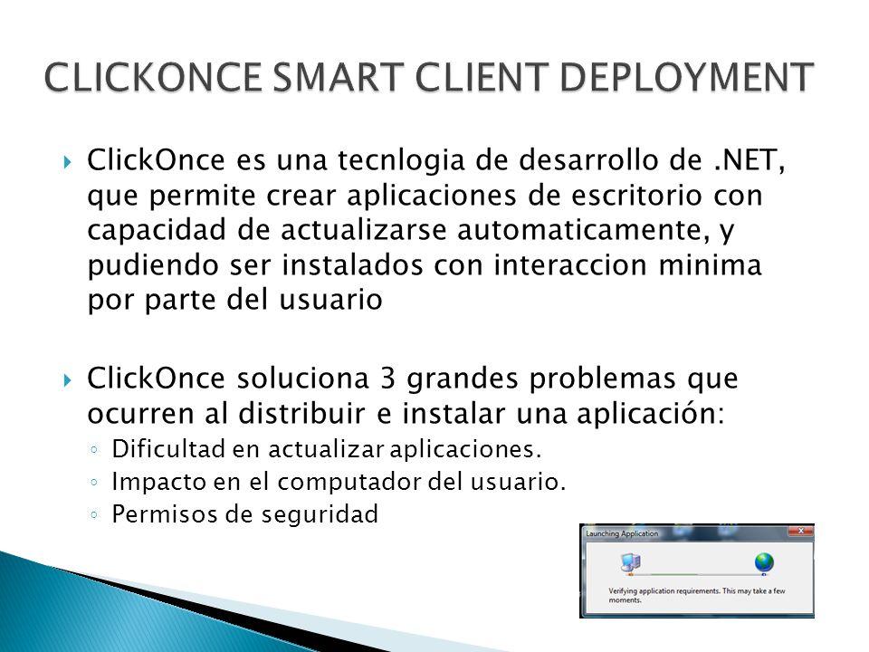 ClickOnce es una tecnlogia de desarrollo de.NET, que permite crear aplicaciones de escritorio con capacidad de actualizarse automaticamente, y pudiendo ser instalados con interaccion minima por parte del usuario ClickOnce soluciona 3 grandes problemas que ocurren al distribuir e instalar una aplicación: Dificultad en actualizar aplicaciones.