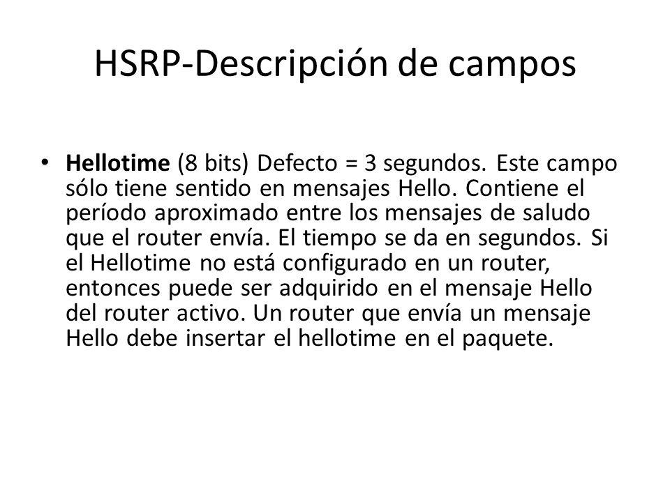 HSRP-Descripción de campos Hellotime (8 bits) Defecto = 3 segundos. Este campo sólo tiene sentido en mensajes Hello. Contiene el período aproximado en