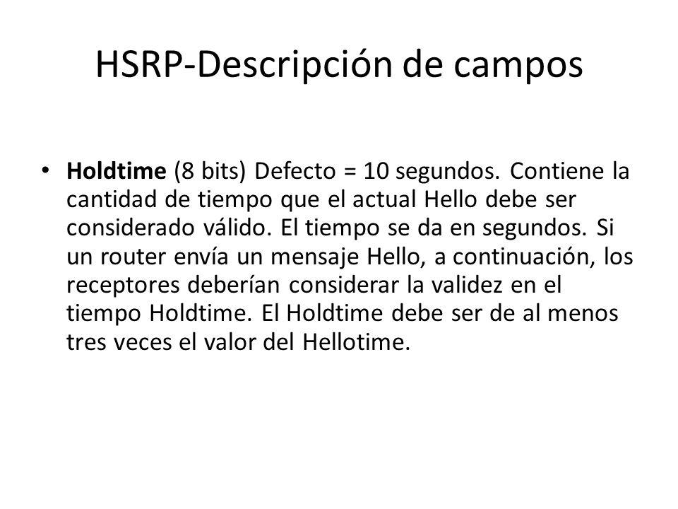 HSRP-Descripción de campos Holdtime (8 bits) Defecto = 10 segundos. Contiene la cantidad de tiempo que el actual Hello debe ser considerado válido. El
