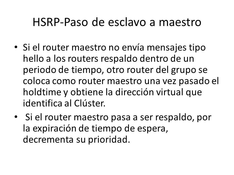 HSRP-Paso de esclavo a maestro Si el router maestro no envía mensajes tipo hello a los routers respaldo dentro de un periodo de tiempo, otro router de