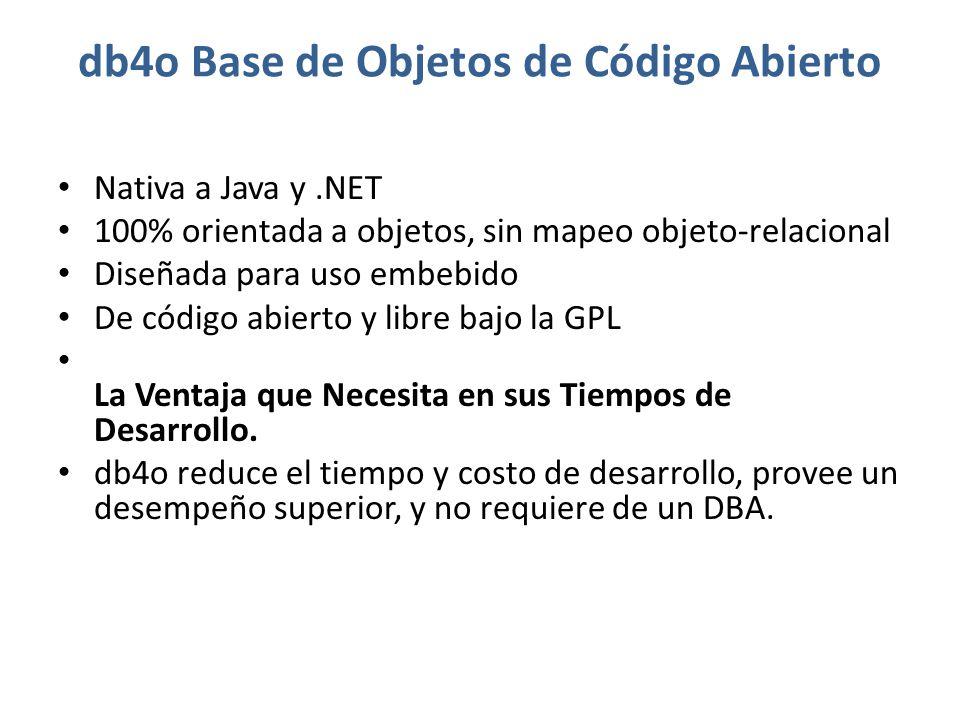 db4o Base de Objetos de Código Abierto Nativa a Java y.NET 100% orientada a objetos, sin mapeo objeto-relacional Diseñada para uso embebido De código