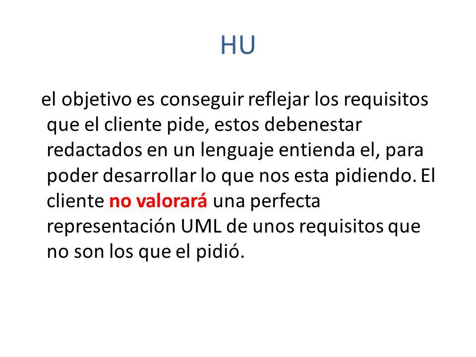 HU el objetivo es conseguir reflejar los requisitos que el cliente pide, estos debenestar redactados en un lenguaje entienda el, para poder desarrolla