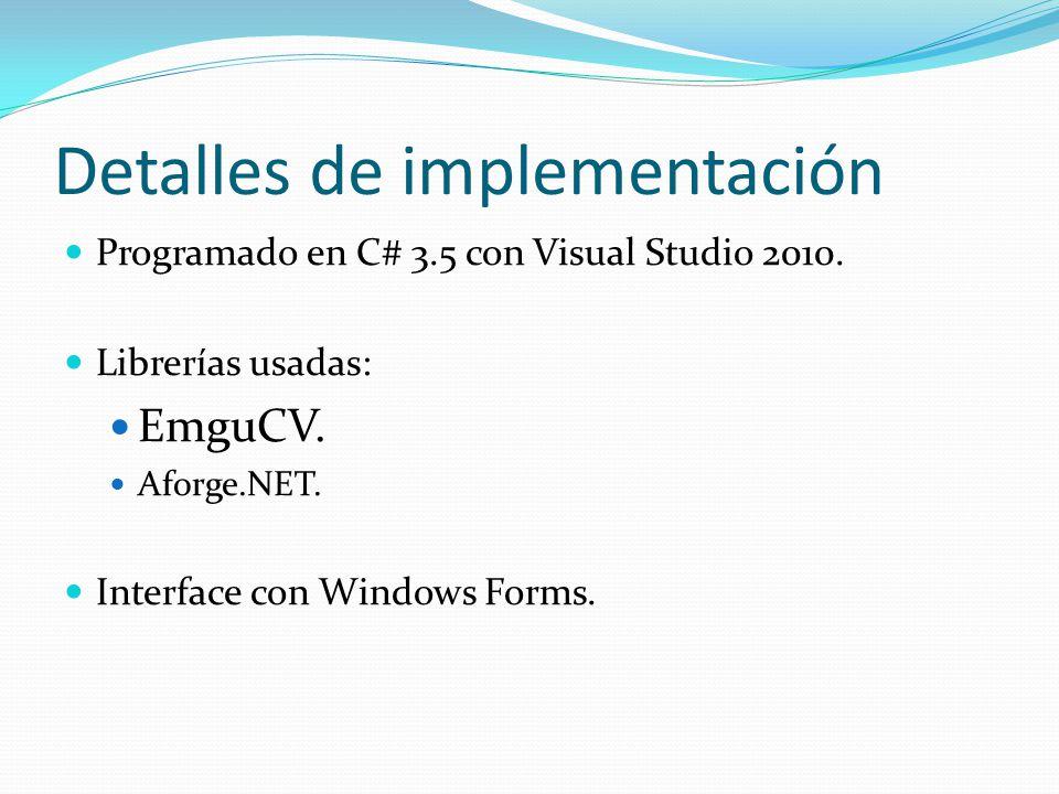 Detalles de implementación Programado en C# 3.5 con Visual Studio 2010. Librerías usadas: EmguCV. Aforge.NET. Interface con Windows Forms.