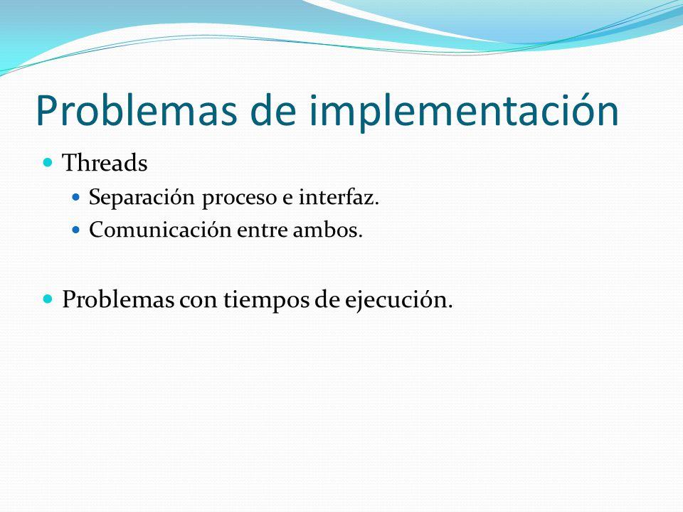 Problemas de implementación Threads Separación proceso e interfaz. Comunicación entre ambos. Problemas con tiempos de ejecución.
