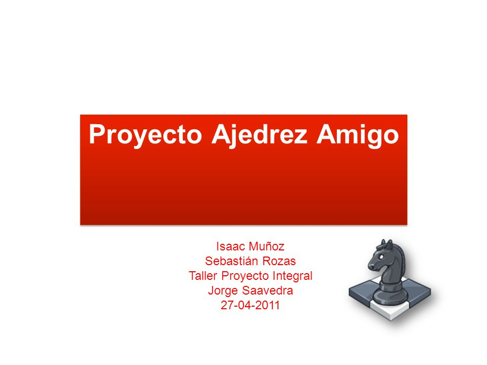 Proyecto Ajedrez Amigo Synddy Herrera Isaac Muñoz Sebastián Rozas Taller Proyecto Integral Jorge Saavedra 27-04-2011