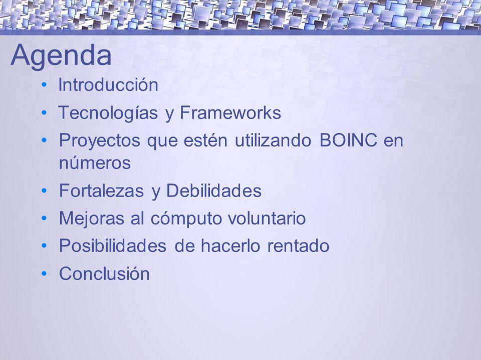 Agenda Introducción Tecnologías y Frameworks Proyectos que estén utilizando BOINC en números Fortalezas y Debilidades Mejoras al cómputo voluntario Posibilidades de hacerlo rentado Conclusión