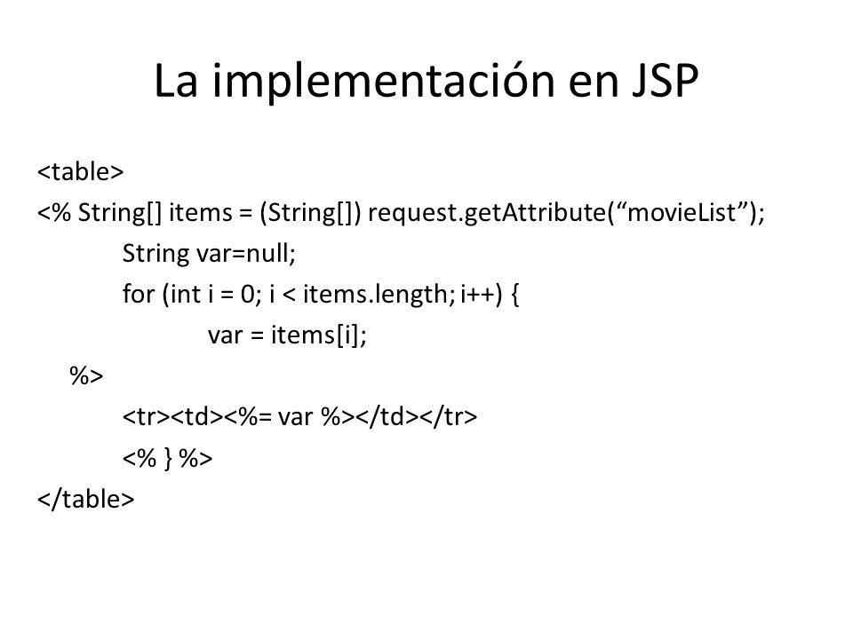 La implementación en JSP <% String[] items = (String[]) request.getAttribute(movieList); String var=null; for (int i = 0; i < items.length; i++) { var = items[i]; %>
