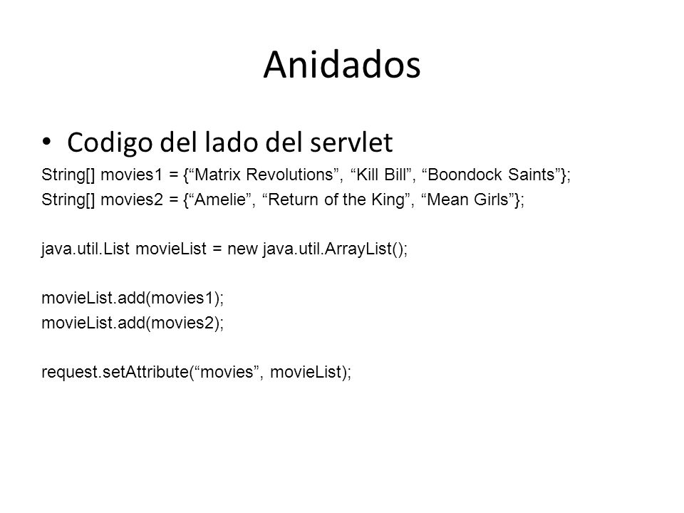 Anidados Codigo del lado del servlet String[] movies1 = {Matrix Revolutions, Kill Bill, Boondock Saints}; String[] movies2 = {Amelie, Return of the King, Mean Girls}; java.util.List movieList = new java.util.ArrayList(); movieList.add(movies1); movieList.add(movies2); request.setAttribute(movies, movieList);
