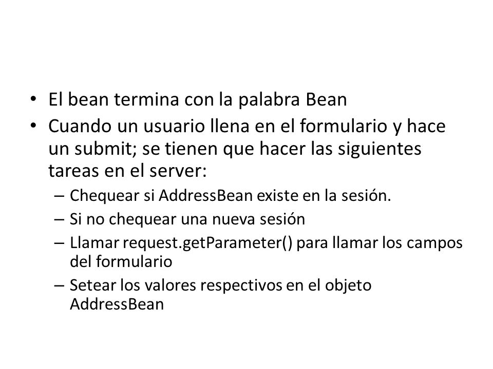 Para llenar el Bean <% AddressBean address = null; synchronized(session) { //Get an existing instance address = (AddressBean) session.getAttribute( address ); //Create a new instance if required if (address==null) { address = new AddressBean(); session.setAttribute( address , address); } //Get the parameters and fill up the address object address.setStreet(request.getParameter( street )); address.setCity(request.getParameter( city )); address.setState(request.getParameter( state )); address.setZip(request.getParameter( zip )); } %>