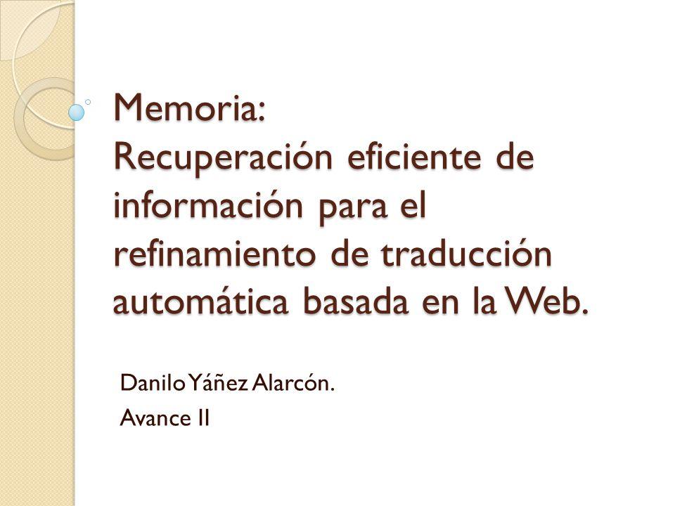 Memoria: Recuperación eficiente de información para el refinamiento de traducción automática basada en la Web. Danilo Yáñez Alarcón. Avance II