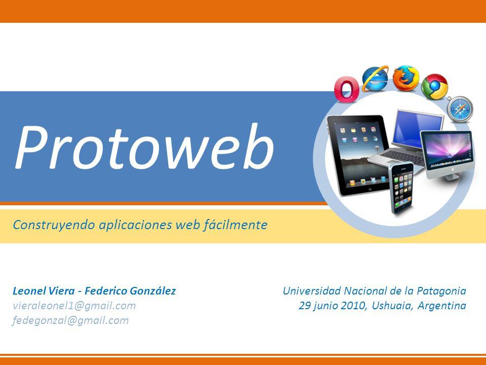 Protoweb Construyendo aplicaciones web fácilmente Universidad Nacional de la Patagonia 29 junio 2010, Ushuaia, Argentina Leonel Viera - Federico Gonzá