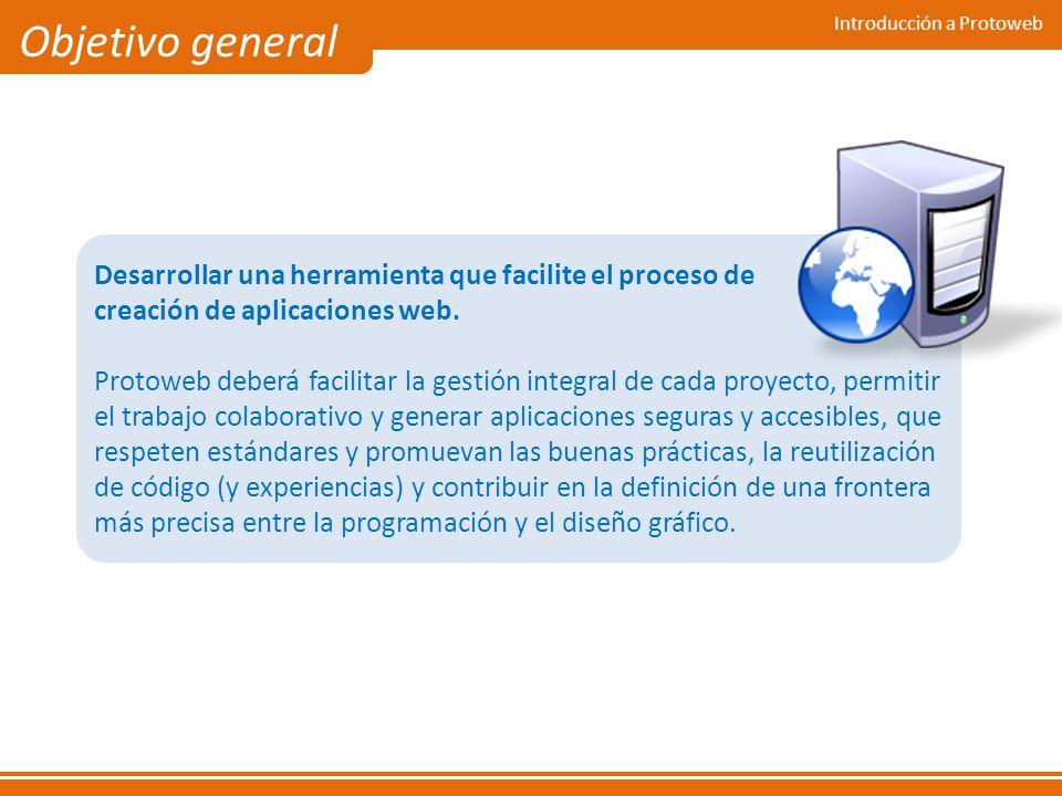 Introducción a Protoweb Objetivo general Desarrollar una herramienta que facilite el proceso de creación de aplicaciones web. Protoweb deberá facilita