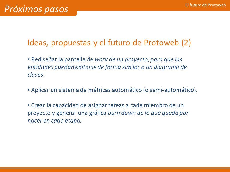 El futuro de Protoweb Próximos pasos Ideas, propuestas y el futuro de Protoweb (2) Rediseñar la pantalla de work de un proyecto, para que las entidade
