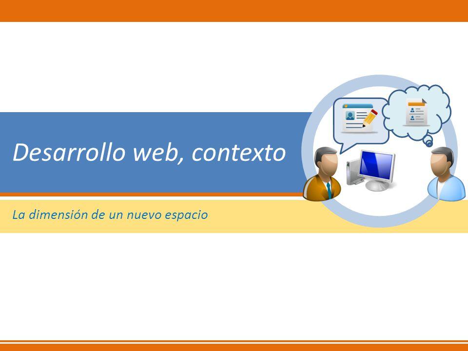 El contexto del desarrollo web Información y participación 1985-1995 correo electrónico 1995-2005 usuario pasivo Web 1.0 2005-2010 internet social Web 2.0