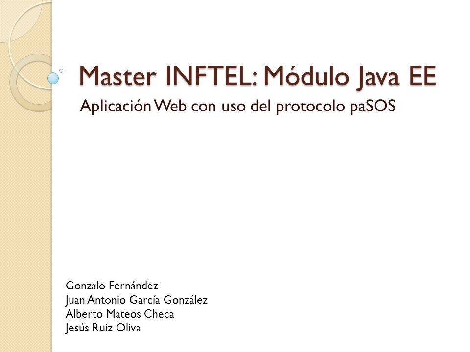 Master INFTEL: Módulo Java EE Aplicación Web con uso del protocolo paSOS Gonzalo Fernández Juan Antonio García González Alberto Mateos Checa Jesús Ruiz Oliva