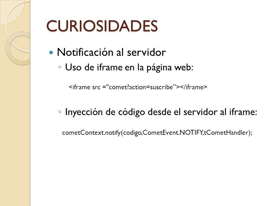 CURIOSIDADES Notificación al servidor Uso de iframe en la página web: Inyección de código desde el servidor al iframe: cometContext.notify(codigo,CometEvent.NOTIFY,tCometHandler);