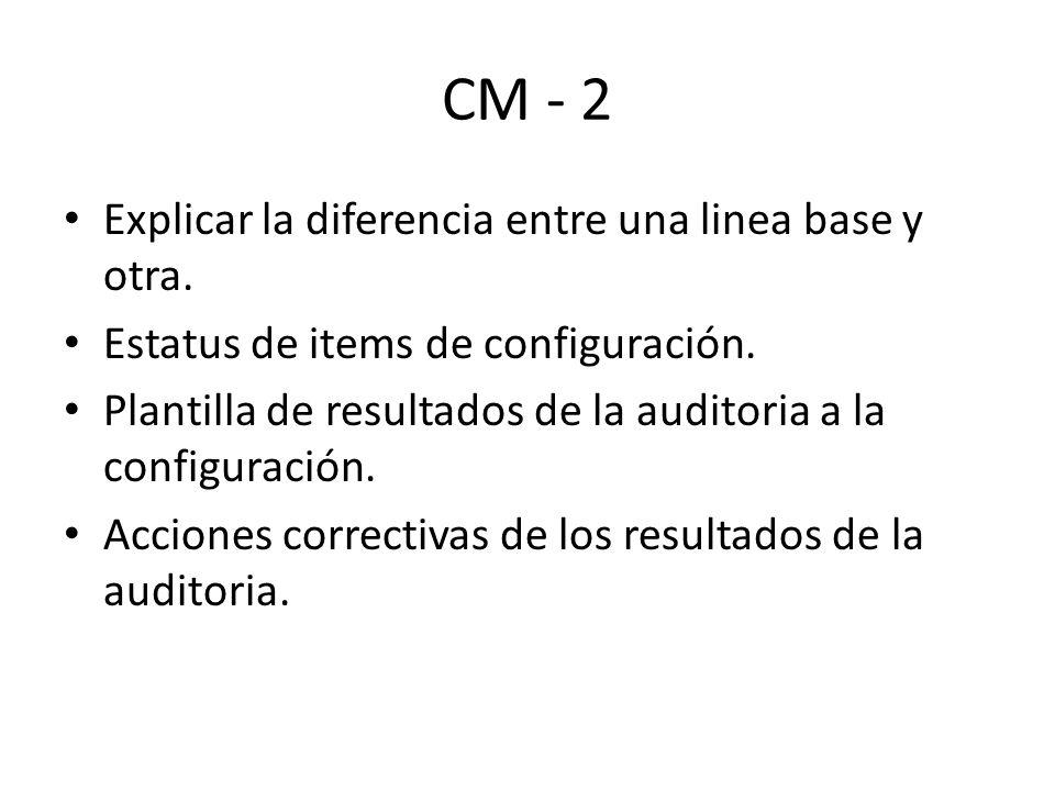 CM - 2 Explicar la diferencia entre una linea base y otra. Estatus de items de configuración. Plantilla de resultados de la auditoria a la configuraci