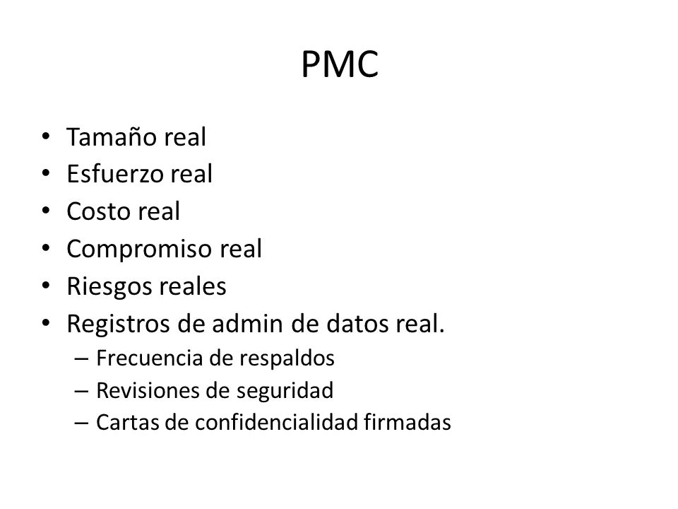 PMC Tamaño real Esfuerzo real Costo real Compromiso real Riesgos reales Registros de admin de datos real. – Frecuencia de respaldos – Revisiones de se