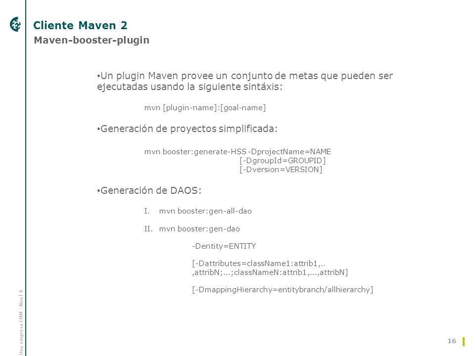Una empresa CMM - Nivel 4 Cliente Maven 2 16 Maven-booster-plugin Un plugin Maven provee un conjunto de metas que pueden ser ejecutadas usando la siguiente sintáxis: mvn [plugin-name]:[goal-name] Generación de proyectos simplificada: mvn booster:generate-HSS -DprojectName=NAME [-DgroupId=GROUPID] [-Dversion=VERSION] Generación de DAOS: I.mvn booster:gen-all-dao II.mvn booster:gen-dao -Dentity=ENTITY [-Dattributes=className1:attrib1,..,attribN;...;classNameN:attrib1,...,attribN] [-DmappingHierarchy=entitybranch/allhierarchy]
