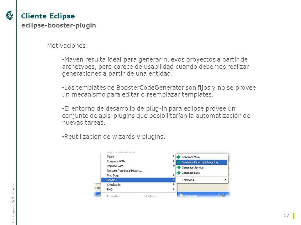 Una empresa CMM - Nivel 4 Cliente Eclipse 17 eclipse-booster-plugin Motivaciones: Maven resulta ideal para generar nuevos proyectos a partir de archetypes, pero carece de usabilidad cuando debemos realizar generaciones a partir de una entidad.