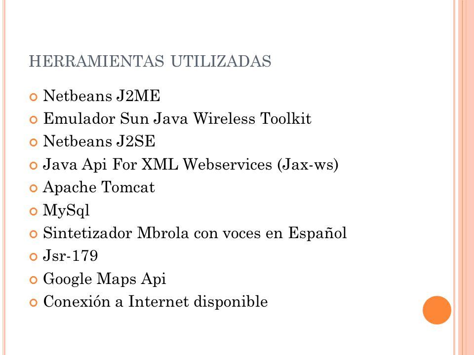 HERRAMIENTAS UTILIZADAS Netbeans J2ME Emulador Sun Java Wireless Toolkit Netbeans J2SE Java Api For XML Webservices (Jax-ws) Apache Tomcat MySql Sintetizador Mbrola con voces en Español Jsr-179 Google Maps Api Conexión a Internet disponible