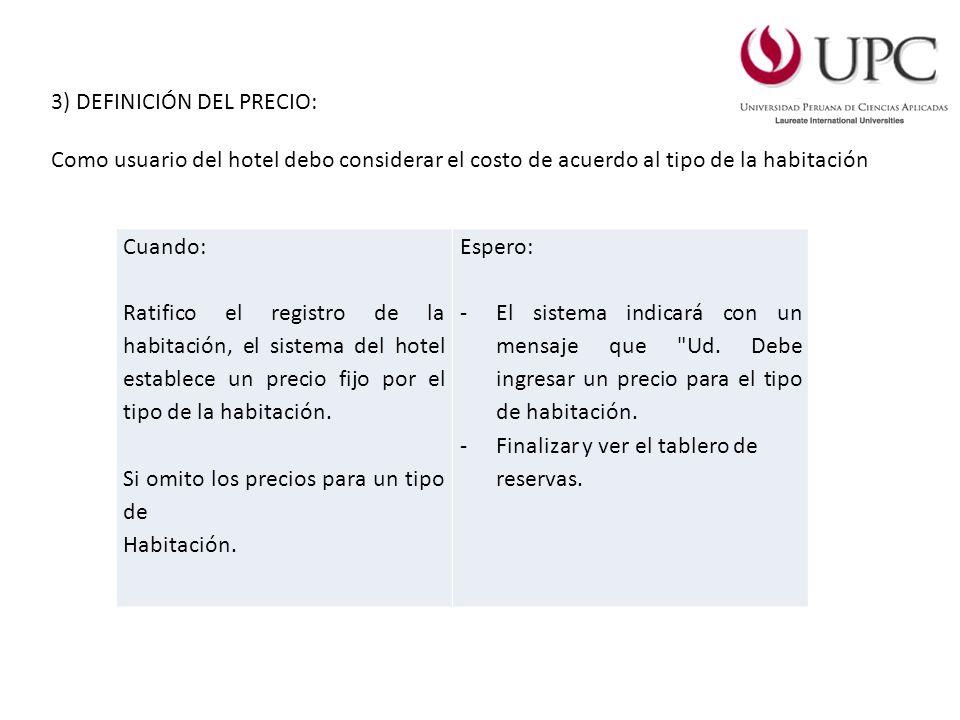 3) DEFINICIÓN DEL PRECIO: Como usuario del hotel debo considerar el costo de acuerdo al tipo de la habitación Cuando: Ratifico el registro de la habitación, el sistema del hotel establece un precio fijo por el tipo de la habitación.