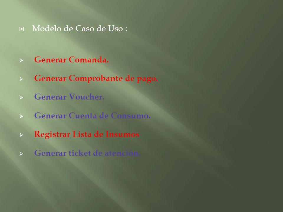 Modelo de Caso de Uso : Generar Comanda. Generar Comprobante de pago. Generar Voucher. Generar Cuenta de Consumo. Registrar Lista de Insumos Generar t