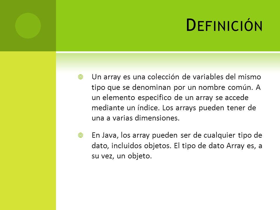 D EFINICIÓN Un array es una colección de variables del mismo tipo que se denominan por un nombre común.