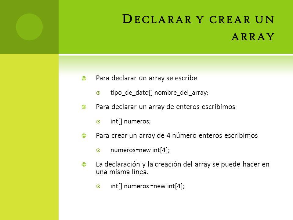 D ECLARAR Y CREAR UN ARRAY Para declarar un array se escribe tipo_de_dato[] nombre_del_array; Para declarar un array de enteros escribimos int[] numeros; Para crear un array de 4 número enteros escribimos numeros=new int[4]; La declaración y la creación del array se puede hacer en una misma línea.