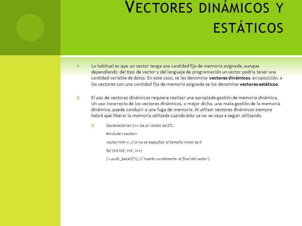 V ECTORES DINÁMICOS Y ESTÁTICOS Lo habitual es que un vector tenga una cantidad fija de memoria asignada, aunque dependiendo del tipo de vector y del lenguaje de programación un vector podría tener una cantidad variable de datos.