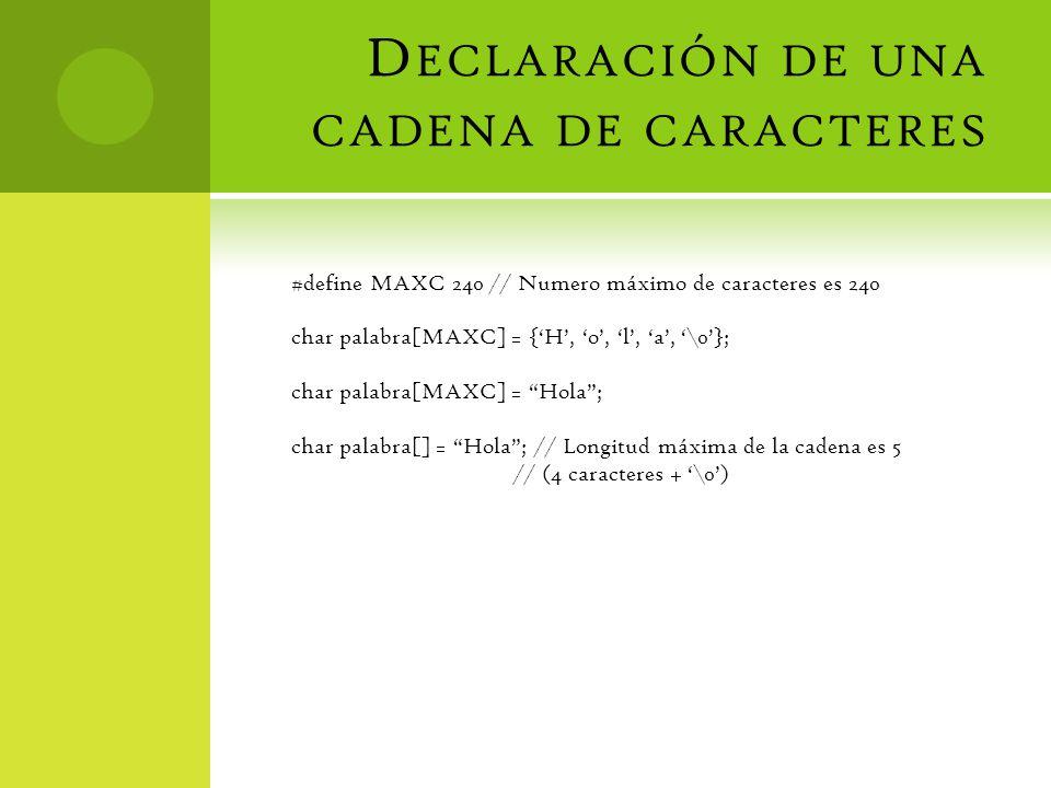 D ECLARACIÓN DE UNA CADENA DE CARACTERES #define MAXC 240 // Numero máximo de caracteres es 240 char palabra[MAXC] = {H, o, l, a, \0}; char palabra[MAXC] = Hola; char palabra[] = Hola; // Longitud máxima de la cadena es 5 // (4 caracteres + \0)