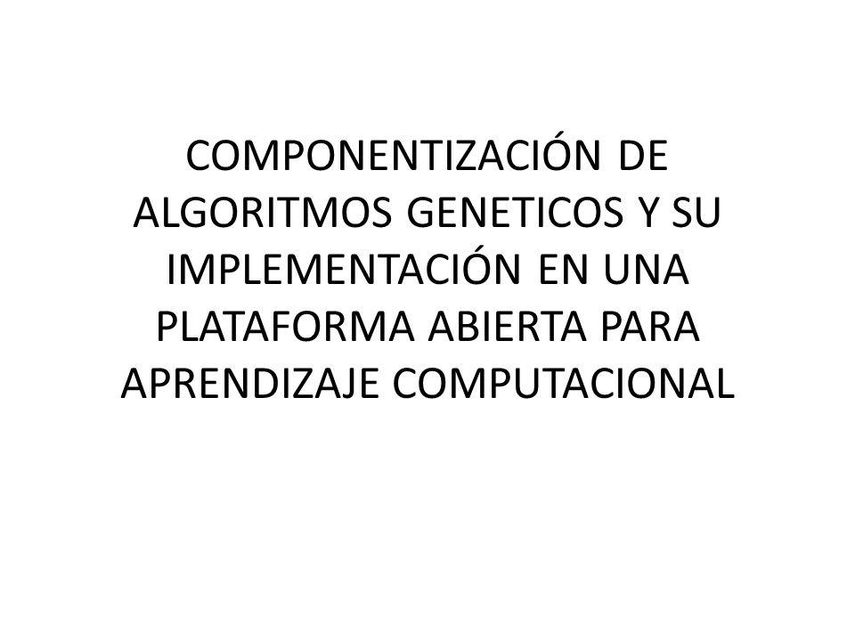 COMPONENTIZACIÓN DE ALGORITMOS GENETICOS Y SU IMPLEMENTACIÓN EN UNA PLATAFORMA ABIERTA PARA APRENDIZAJE COMPUTACIONAL